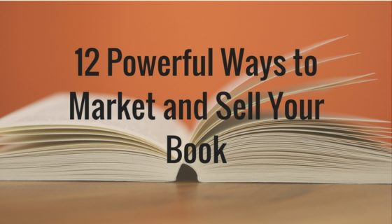 12 Powerful Ways to Market and Sell Your Book