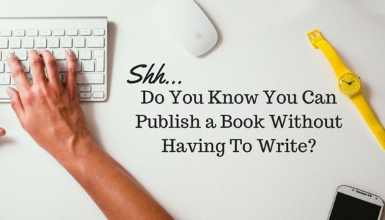 Shh… Do You Know You Can Publish a Book Without Having To Write?